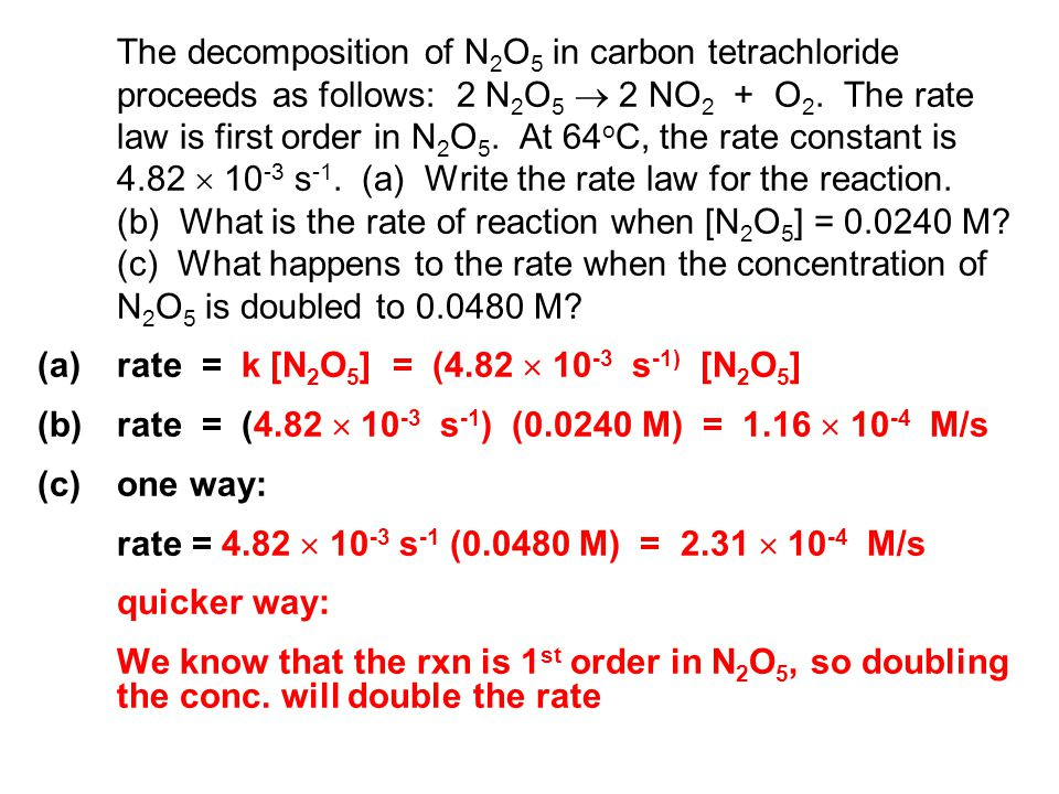 The decomposition of N2O5 in carbon tetrachloride proceeds as follows: 2 N2O5  2 NO2 + O2. The rate law is first order in N2O5. At 64oC, the rate constant is 4.82  10-3 s-1. (a) Write the rate law for the reaction. (b) What is the rate of reaction when [N2O5] = 0.0240 M (c) What happens to the rate when the concentration of N2O5 is doubled to 0.0480 M